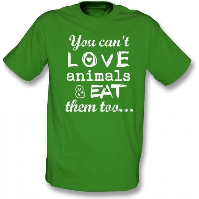 You Can't Love Animals & Eat Them Too T-Shirt